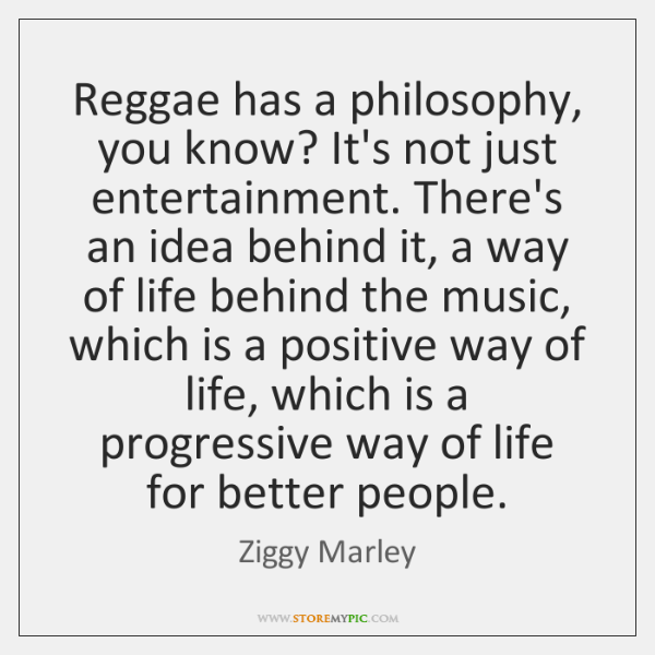 Reggae has a philosophy, you know? It's not just entertainment. There's an ...
