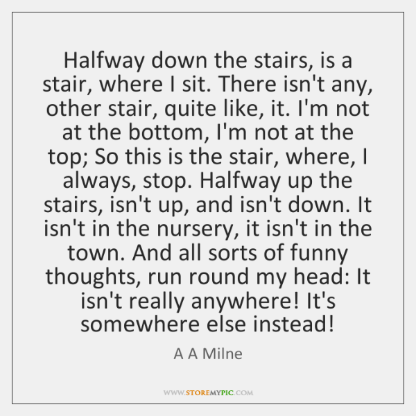 Halfway down the stairs, is a stair, where I sit. There isn't ...