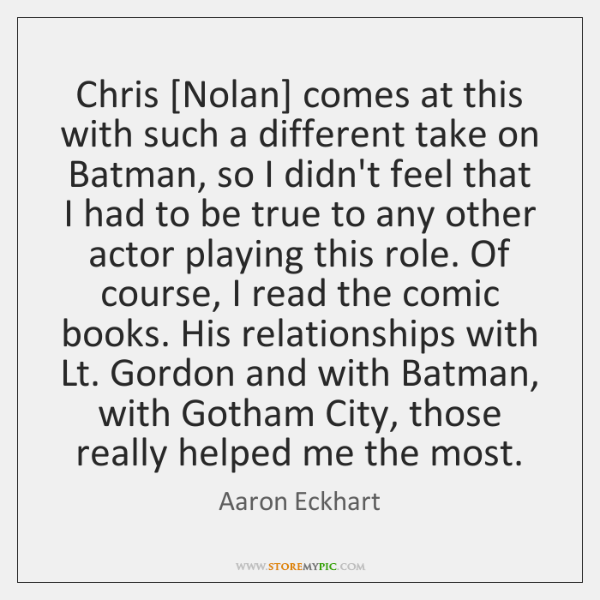 Chris [Nolan] comes at this with such a different take on Batman, ...
