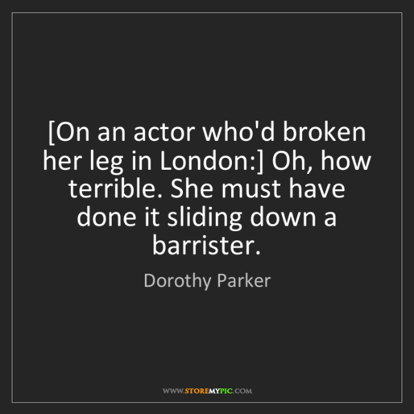 Dorothy Parker: [On an actor who'd broken her leg in London:] Oh, how...