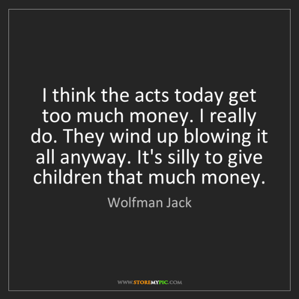 Wolfman Jack: I think the acts today get too much money. I really do....