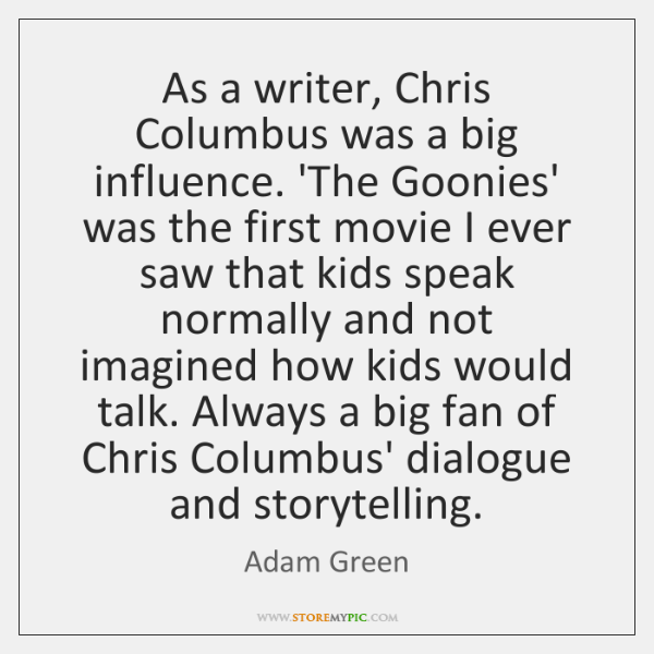 As a writer, Chris Columbus was a big influence. 'The Goonies' was ...