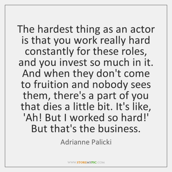The hardest thing as an actor is that you work really hard ...