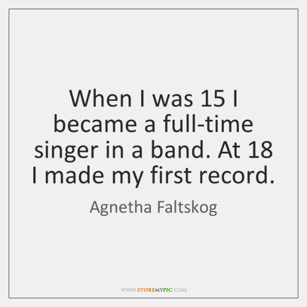 When I was 15 I became a full-time singer in a band. At 18 ...