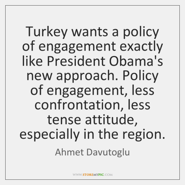 Turkey wants a policy of engagement exactly like President Obama's new approach. ...