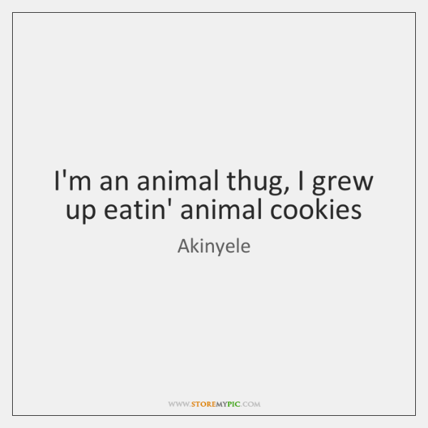 I'm an animal thug, I grew up eatin' animal cookies