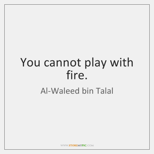 You cannot play with fire.