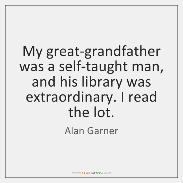My great-grandfather was a self-taught man, and his library was extraordinary. I ...