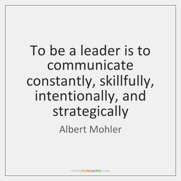 To be a leader is to communicate constantly, skillfully, intentionally, and strategically