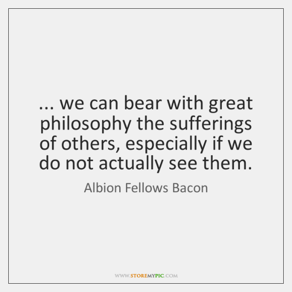 ... we can bear with great philosophy the sufferings of others, especially if ...