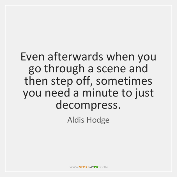 Even afterwards when you go through a scene and then step off, ...
