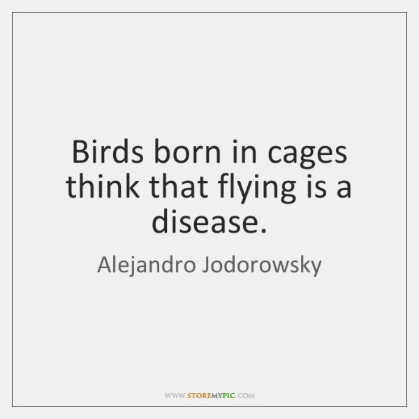 Birds born in cages think that flying is a disease.