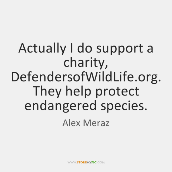 Actually I do support a charity, DefendersofWildLife.org. They help protect endangered ...