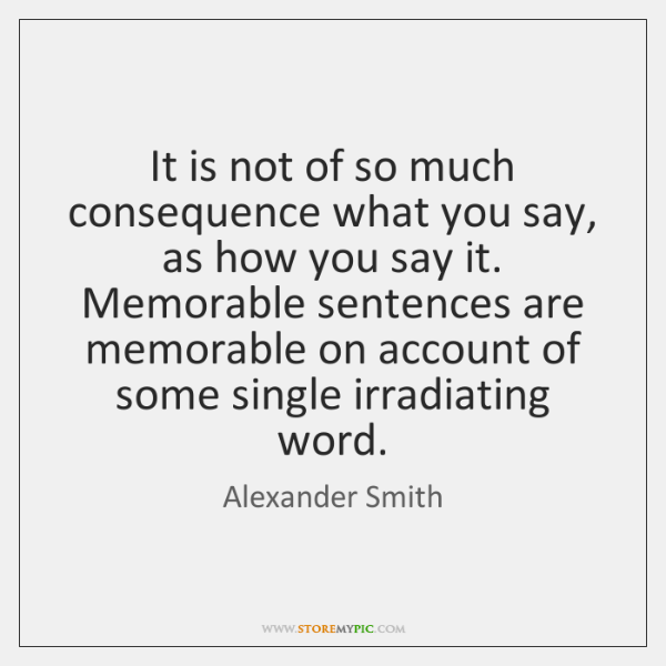 It is not of so much consequence what you say, as how ...