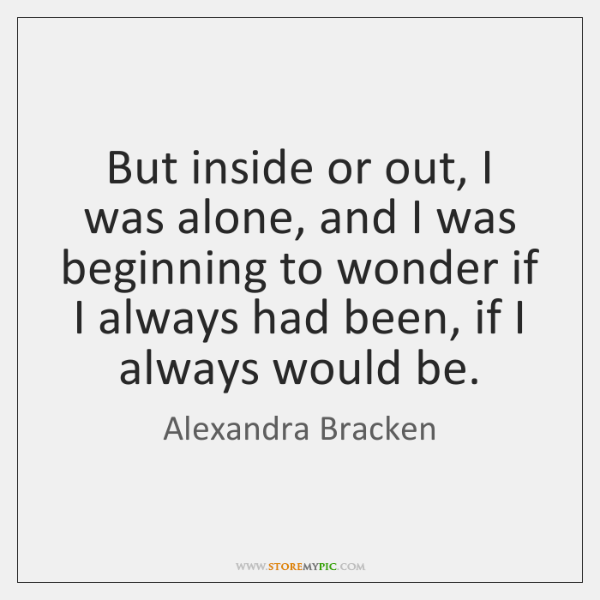 But inside or out, I was alone, and I was beginning to ...