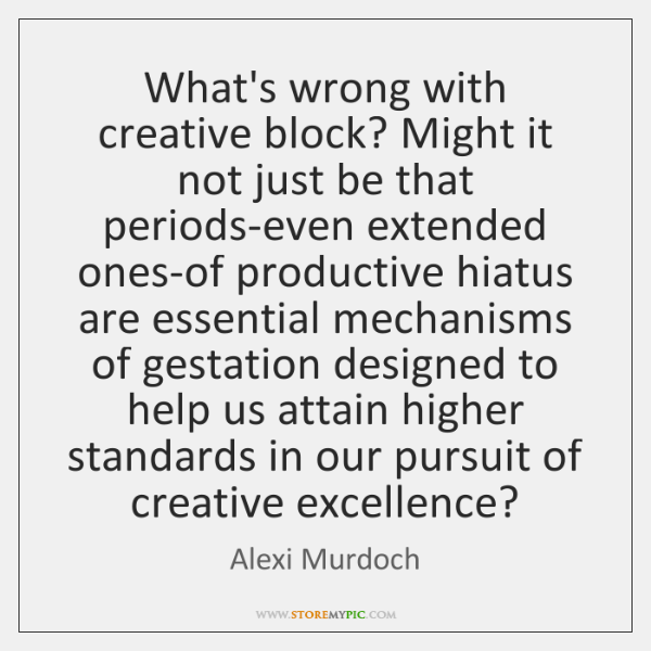 What's wrong with creative block? Might it not just be that periods-even ...