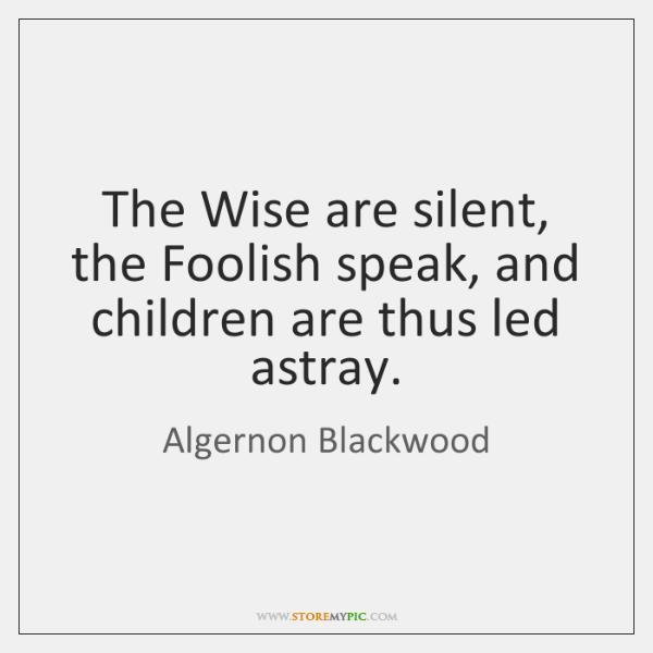 The Wise are silent, the Foolish speak, and children are thus led ...