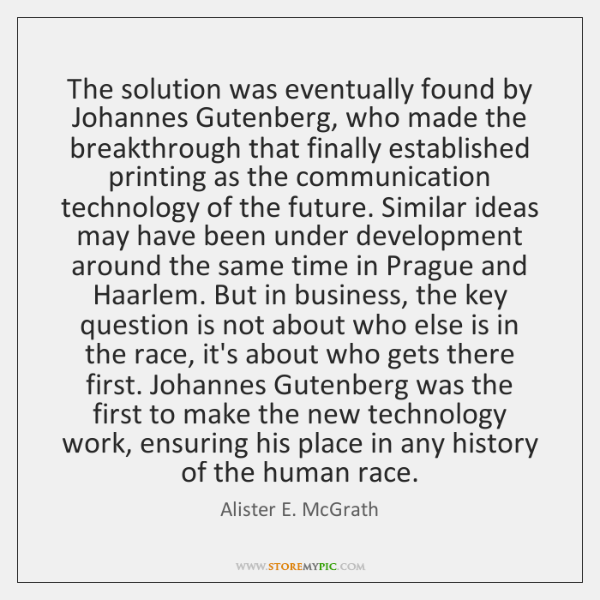 The solution was eventually found by Johannes Gutenberg, who made the breakthrough ...