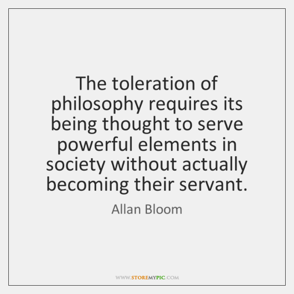The toleration of philosophy requires its being thought to serve powerful elements ...
