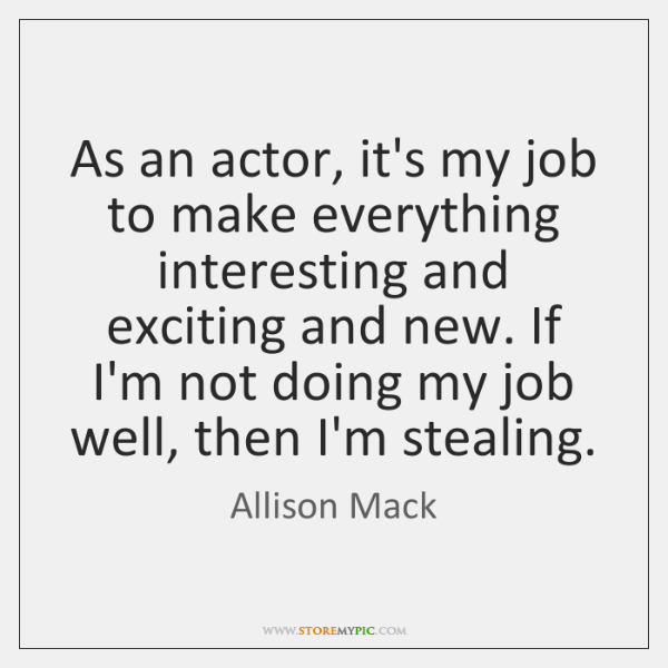 As an actor, it's my job to make everything interesting and exciting ...