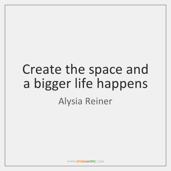 Create the space and a bigger life happens