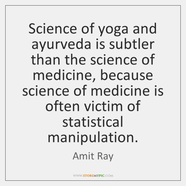 Science of yoga and ayurveda is subtler than the science of medicine, ...