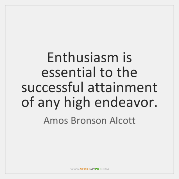 Enthusiasm is essential to the successful attainment of any high endeavor.