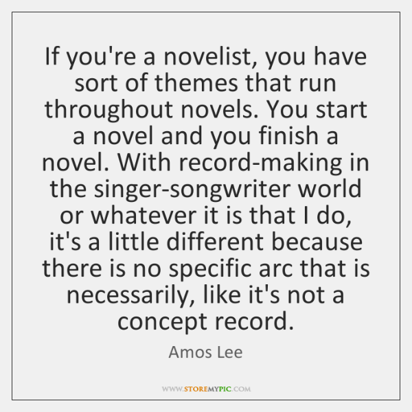 If you're a novelist, you have sort of themes that run throughout ...