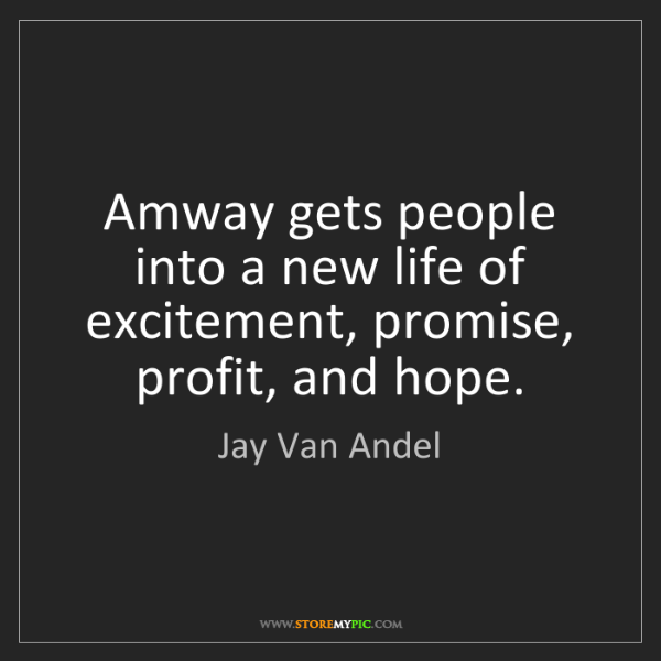 Jay Van Andel: Amway gets people into a new life of excitement, promise,...