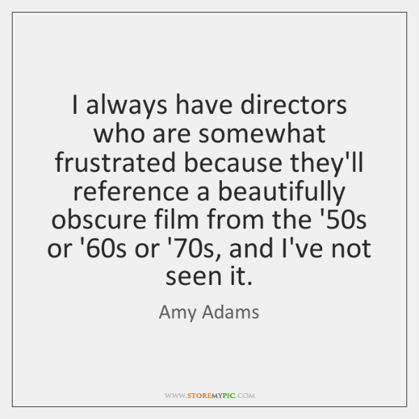 I always have directors who are somewhat frustrated because they'll reference a ...