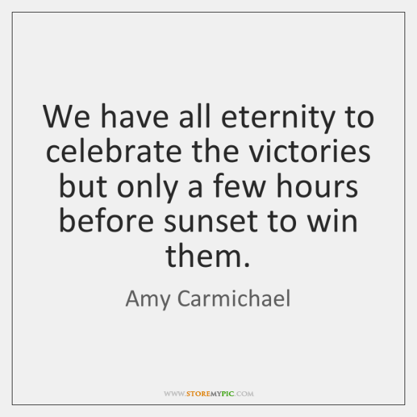 We have all eternity to celebrate the victories but only a few ...