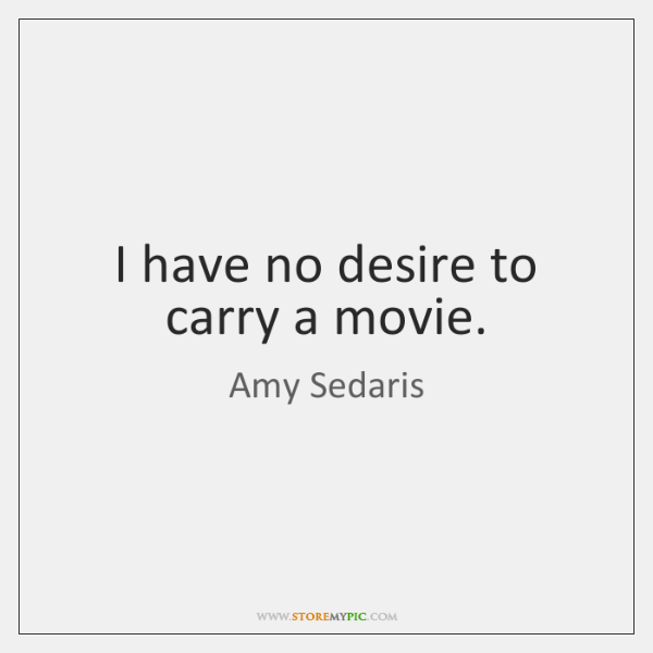 I have no desire to carry a movie.