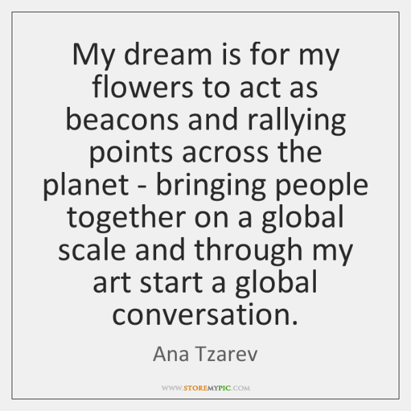 My dream is for my flowers to act as beacons and rallying ...
