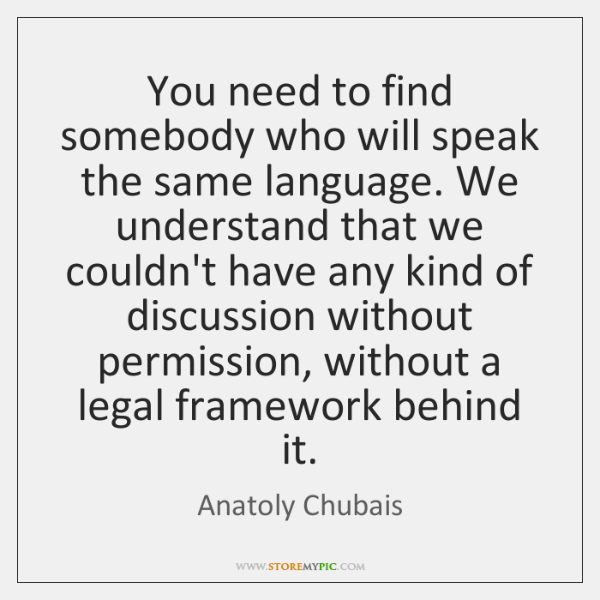 You need to find somebody who will speak the same language. We ...