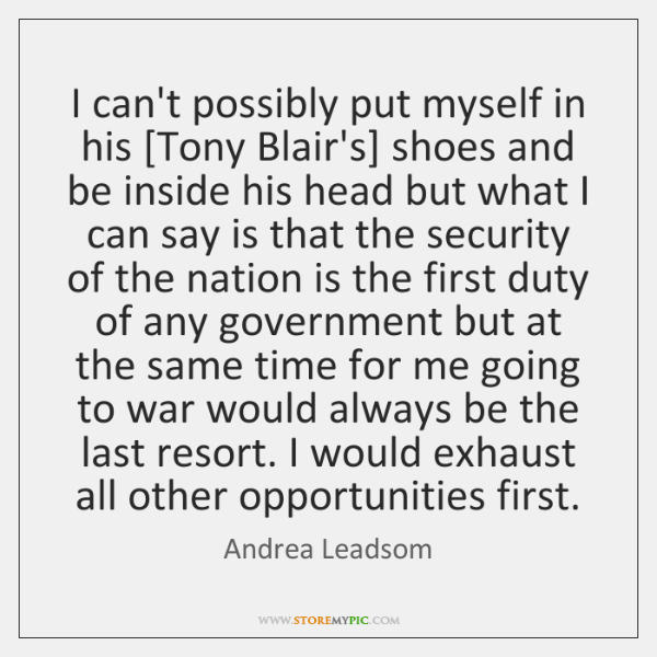 I can't possibly put myself in his [Tony Blair's] shoes and be ...