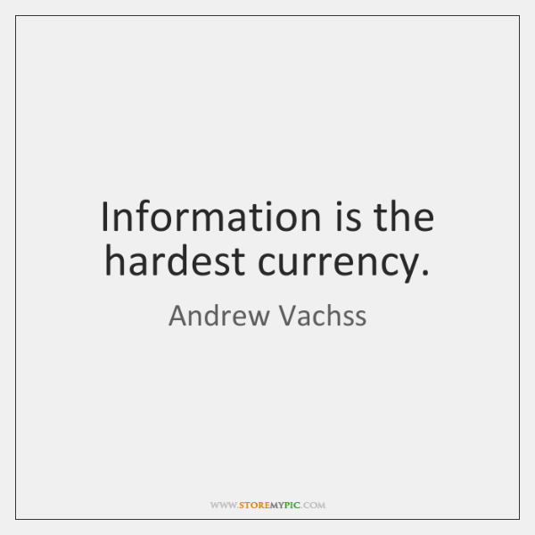 Information is the hardest currency.