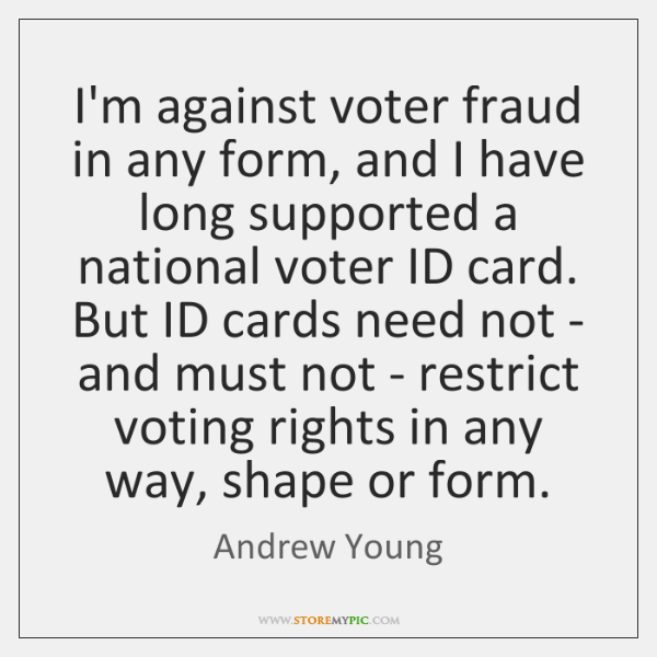 I'm against voter fraud in any form, and I have long supported ...