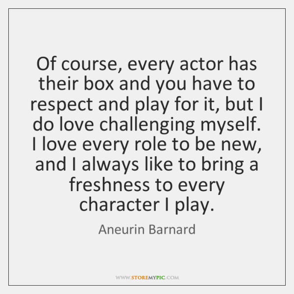 Of course, every actor has their box and you have to respect ...