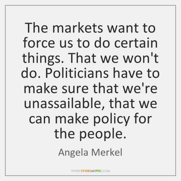 The markets want to force us to do certain things. That we ...