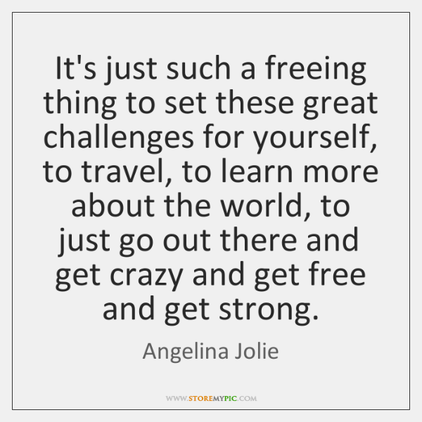 It's just such a freeing thing to set these great challenges for ...