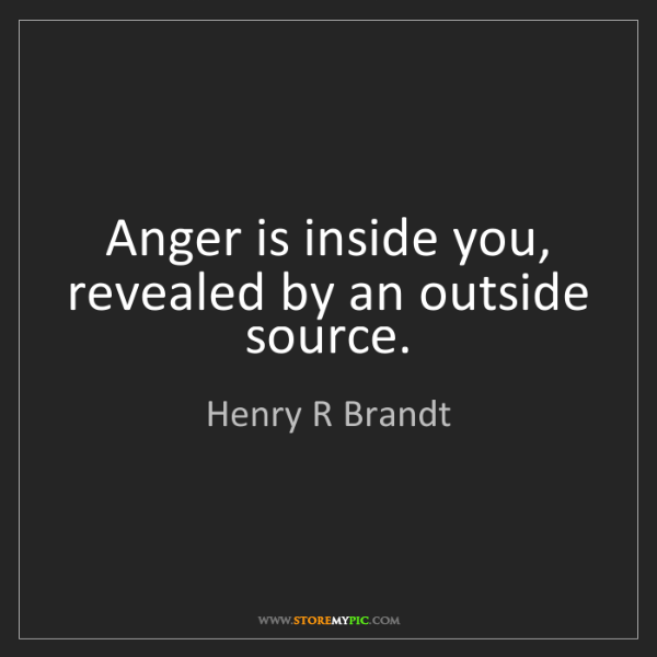 Henry R Brandt: Anger is inside you, revealed by an outside source.
