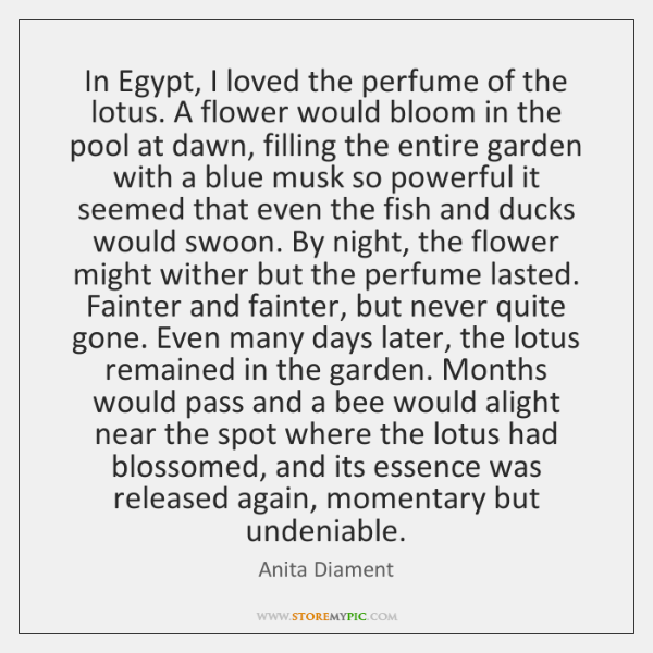 In Egypt, I loved the perfume of the lotus. A flower would ...
