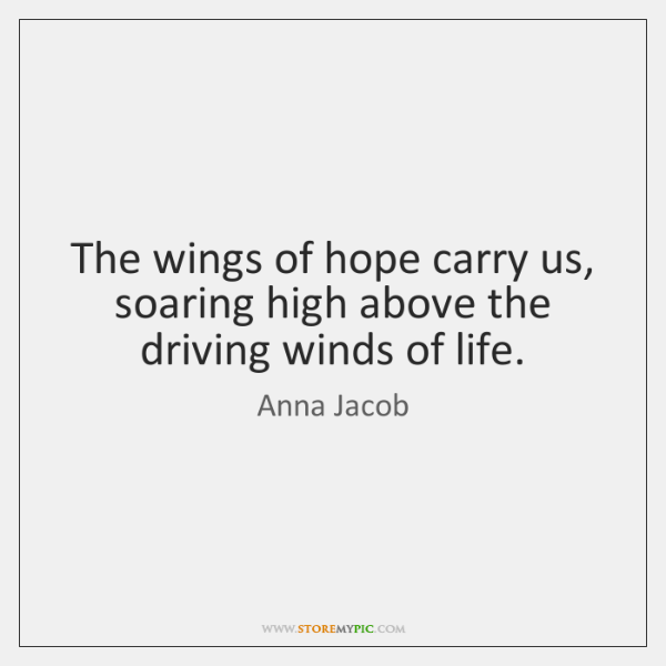 The wings of hope carry us, soaring high above the driving winds ...