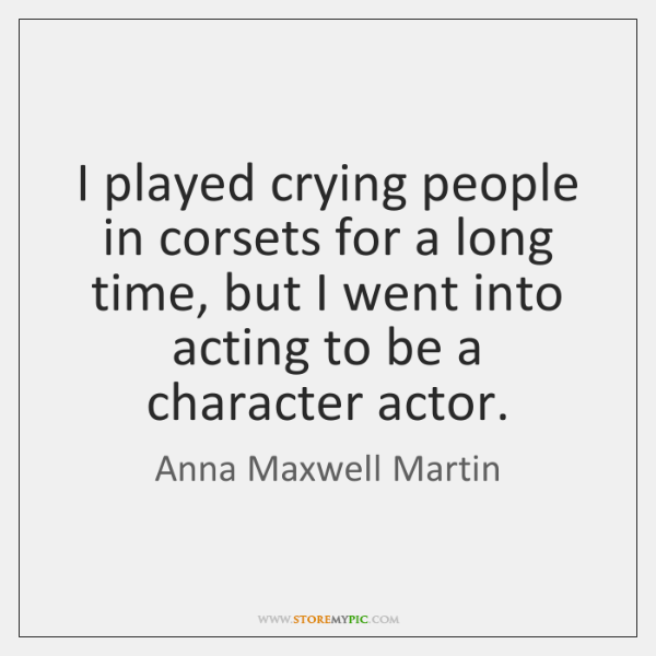 I played crying people in corsets for a long time, but I ...