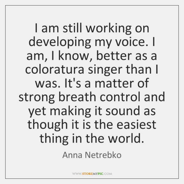 I am still working on developing my voice. I am, I know, ...