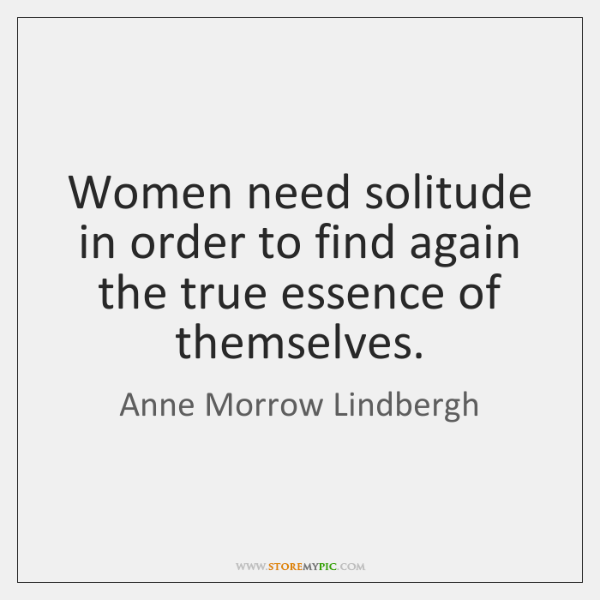 Women need solitude in order to find again the true essence of ...