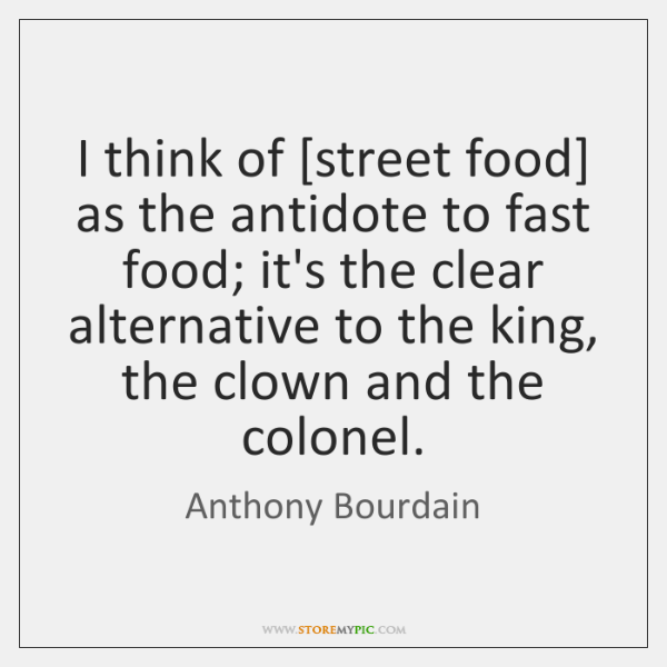 I think of [street food] as the antidote to fast food; it's ...