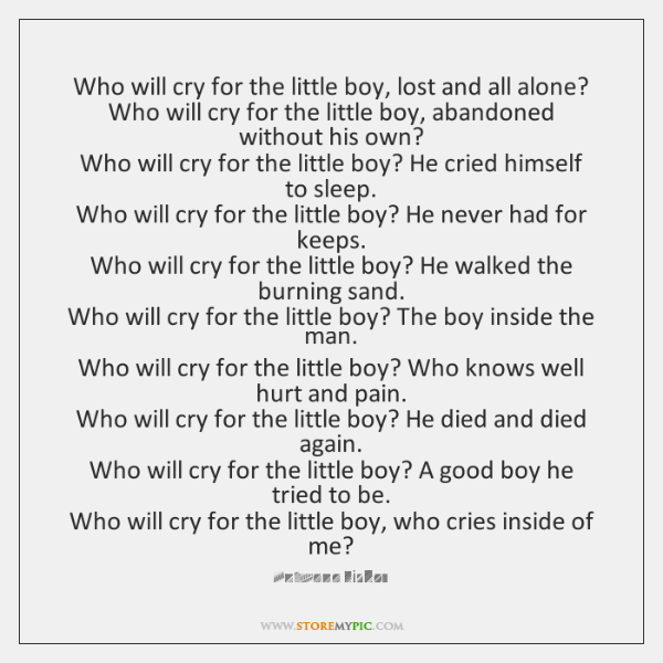 Who will cry for the little boy, lost and all alone?  Who ...
