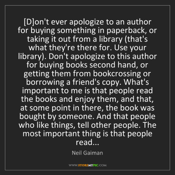 Neil Gaiman: [D]on't ever apologize to an author for buying something...