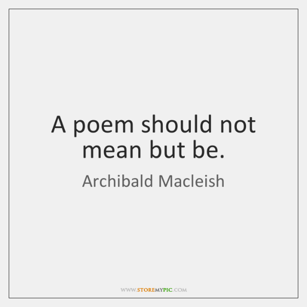 A poem should not mean but be.